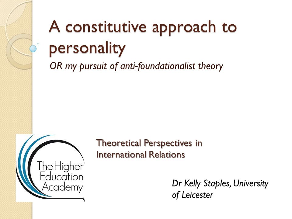 A constitutive approach to personality OR my pursuit of anti-foundationalist theory Theoretical Perspectives in International Relations Dr Kelly Staples, University of Leicester