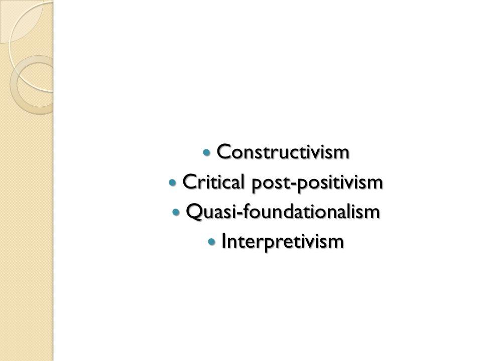 Constructivism Constructivism Critical post-positivism Critical post-positivism Quasi-foundationalism Quasi-foundationalism Interpretivism Interpretivism