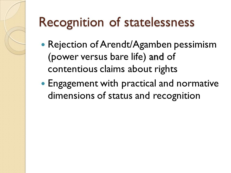 Recognition of statelessness and Rejection of Arendt/Agamben pessimism (power versus bare life) and of contentious claims about rights Engagement with