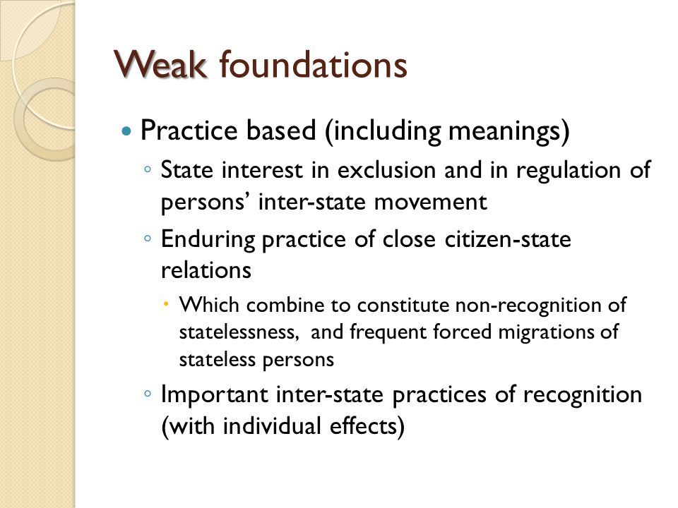 Weak Weak foundations Practice based (including meanings) ◦ State interest in exclusion and in regulation of persons' inter-state movement ◦ Enduring