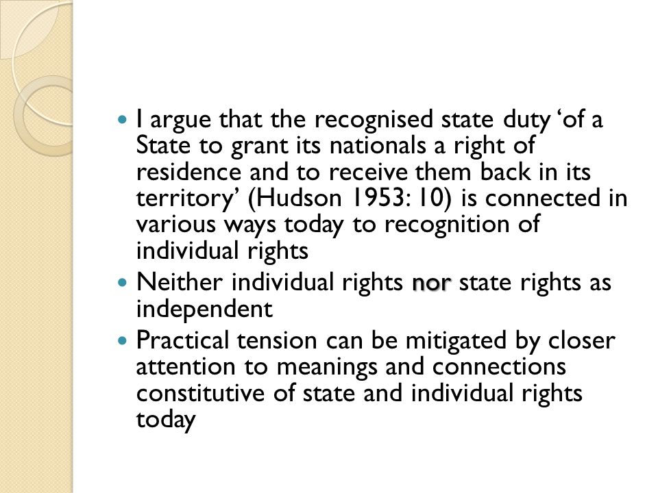 I argue that the recognised state duty 'of a State to grant its nationals a right of residence and to receive them back in its territory' (Hudson 1953: 10) is connected in various ways today to recognition of individual rights nor Neither individual rights nor state rights as independent Practical tension can be mitigated by closer attention to meanings and connections constitutive of state and individual rights today