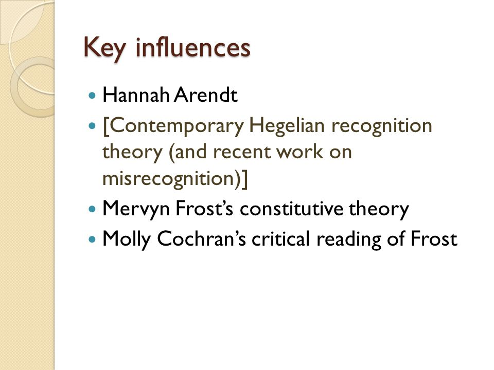 Key influences Hannah Arendt [Contemporary Hegelian recognition theory (and recent work on misrecognition)] Mervyn Frost's constitutive theory Molly C