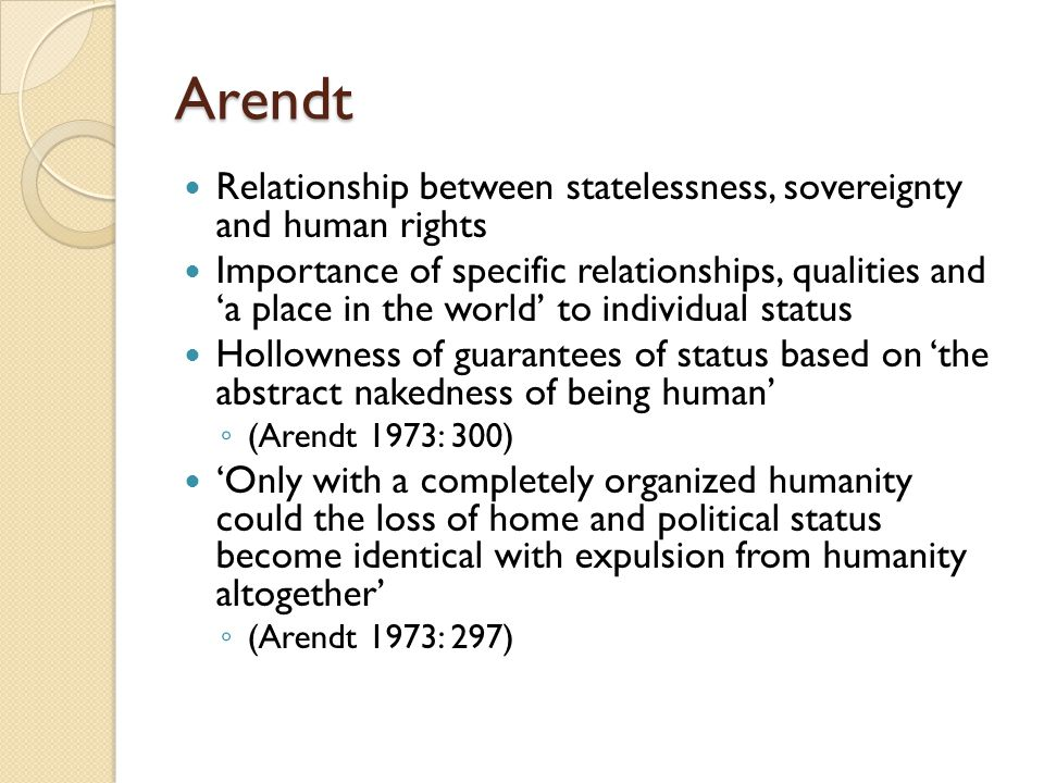 Arendt Relationship between statelessness, sovereignty and human rights Importance of specific relationships, qualities and 'a place in the world' to