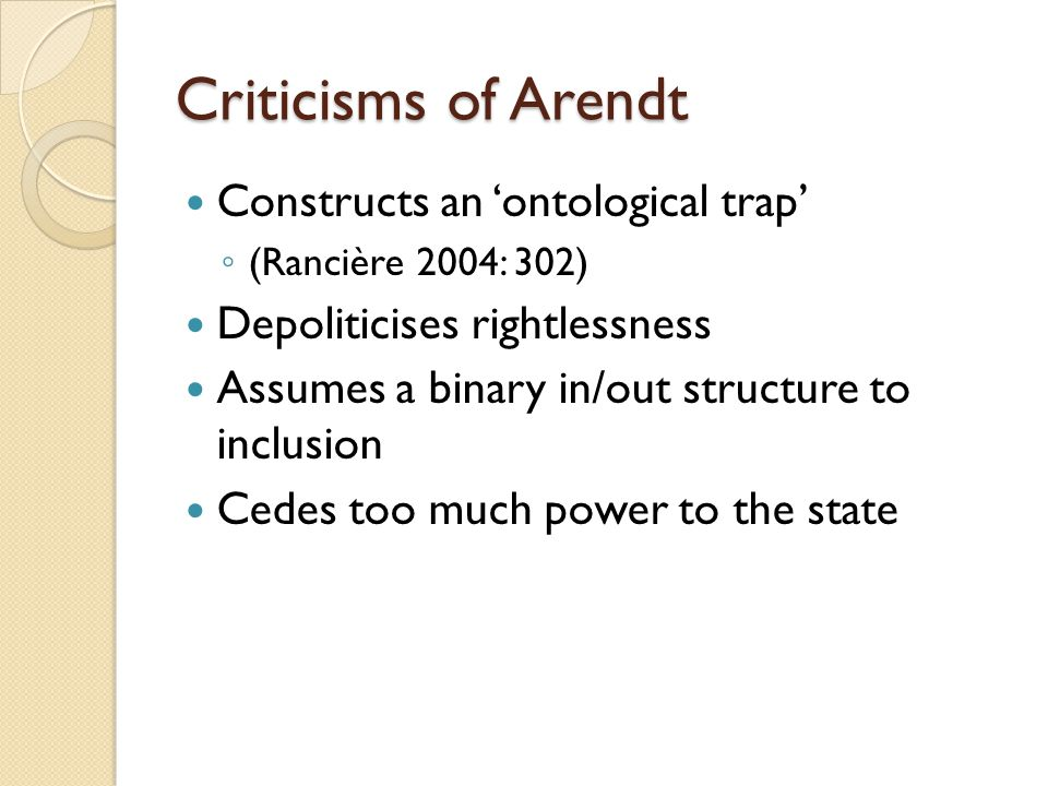 Criticisms of Arendt Constructs an 'ontological trap' ◦ (Rancière 2004: 302) Depoliticises rightlessness Assumes a binary in/out structure to inclusion Cedes too much power to the state