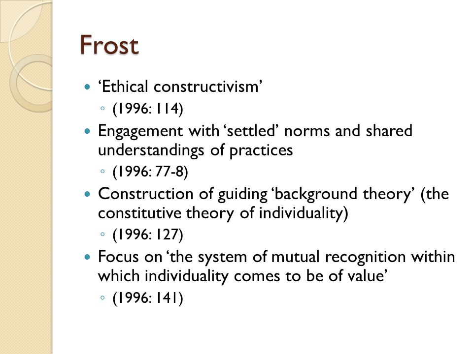 Frost 'Ethical constructivism' ◦ (1996: 114) Engagement with 'settled' norms and shared understandings of practices ◦ (1996: 77-8) Construction of gui