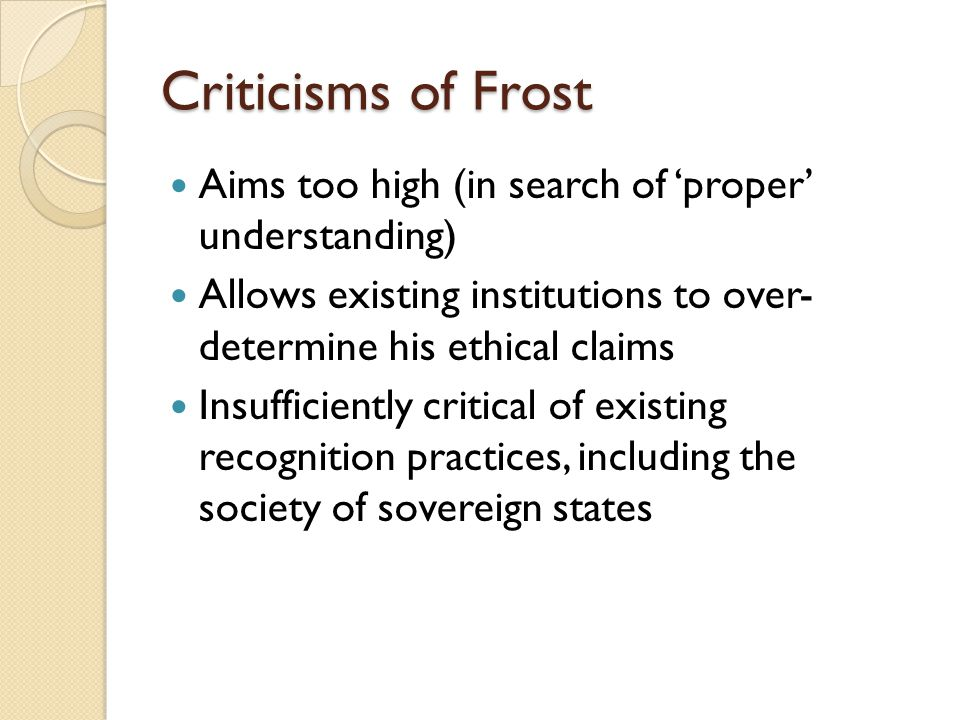 Criticisms of Frost Aims too high (in search of 'proper' understanding) Allows existing institutions to over- determine his ethical claims Insufficiently critical of existing recognition practices, including the society of sovereign states