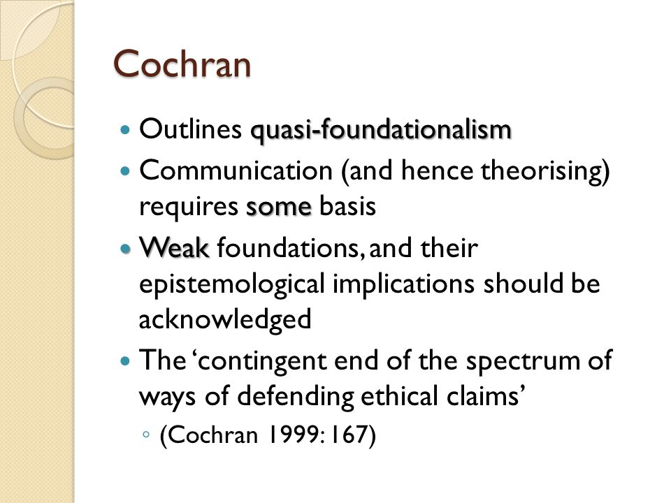 Cochran quasi-foundationalism Outlines quasi-foundationalism some Communication (and hence theorising) requires some basis Weak Weak foundations, and