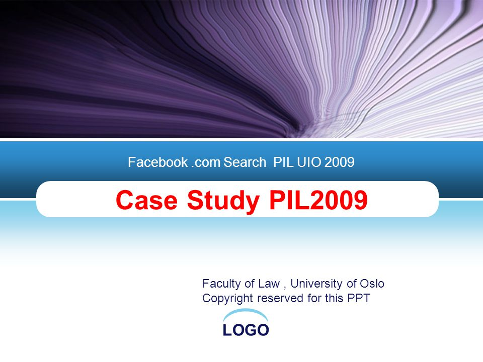 LOGO Case Study PIL2009 Facebook.com Search PIL UIO 2009 Faculty of Law, University of Oslo Copyright reserved for this PPT