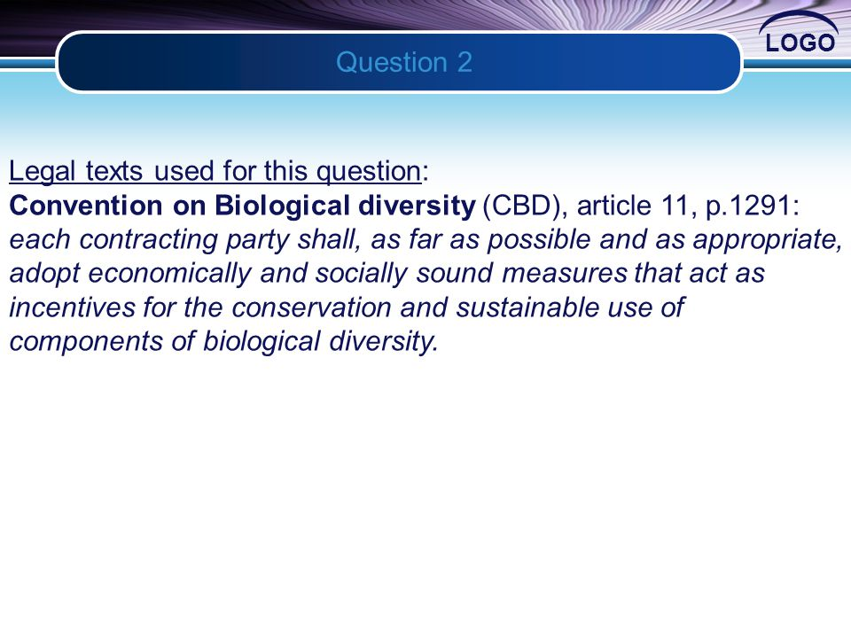 LOGO Question 2 2 Legal texts used for this question: Convention on Biological diversity (CBD), article 11, p.1291: each contracting party shall, as far as possible and as appropriate, adopt economically and socially sound measures that act as incentives for the conservation and sustainable use of components of biological diversity.