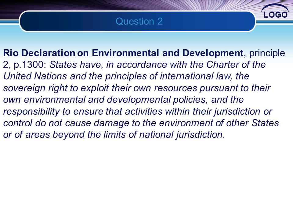 LOGO Question 2 2 Rio Declaration on Environmental and Development, principle 2, p.1300: States have, in accordance with the Charter of the United Nations and the principles of international law, the sovereign right to exploit their own resources pursuant to their own environmental and developmental policies, and the responsibility to ensure that activities within their jurisdiction or control do not cause damage to the environment of other States or of areas beyond the limits of national jurisdiction.