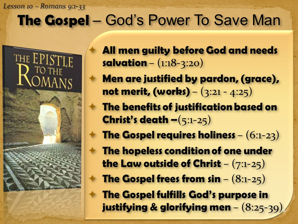 2  All men guilty before God and needs salvation – (1:18-3:20)  Men are justified by pardon, (grace), not merit, (works) – (3:21 - 4:25)  The benefits of justification based on Christ's death – (5:1-25)  The Gospel requires holiness – (6:1-23)  The hopeless condition of one under the Law outside of Christ – (7:1-25)  The Gospel frees from sin – (8:1-25)  The Gospel fulfills God's purpose in justifying & glorifying men – (8:25-39) Lesson 10 – Romans 9:1-33 The Gospel – God's Power To Save Man