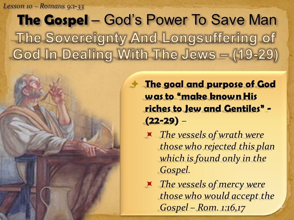 21 Lesson 10 – Romans 9:1-33 The Gospel – God's Power To Save Man  The goal and purpose of God was to make known His riches to Jew and Gentiles - (22-29) –  The vessels of wrath were those who rejected this plan which is found only in the Gospel.