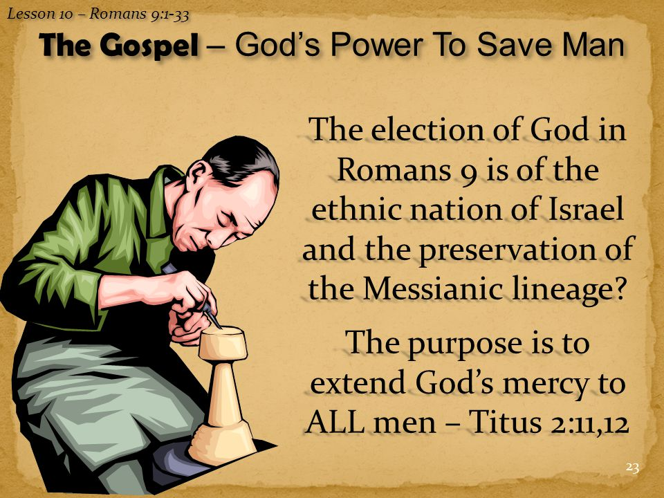 23 The election of God in Romans 9 is of the ethnic nation of Israel and the preservation of the Messianic lineage.