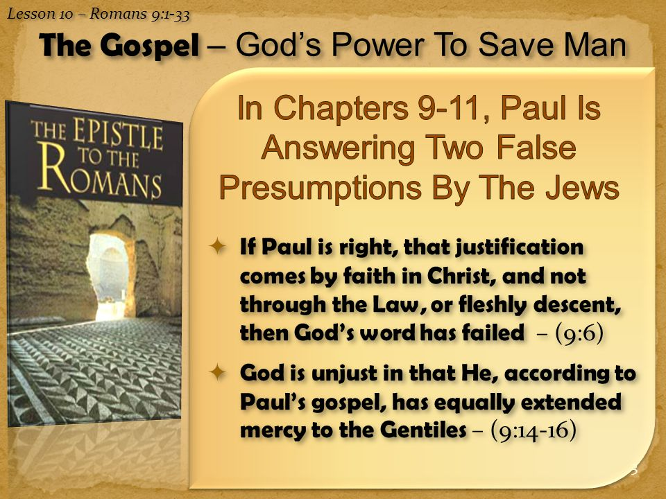 3  If Paul is right, that justification comes by faith in Christ, and not through the Law, or fleshly descent, then God's word has failed – (9:6)  God is unjust in that He, according to Paul's gospel, has equally extended mercy to the Gentiles – (9:14-16) Lesson 10 – Romans 9:1-33 The Gospel – God's Power To Save Man