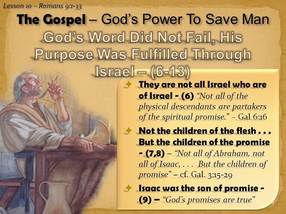 6  The significance of the illustrations of Isaac & Ishmael, and Jacob & Esau - (7-13) God's right to choose the lineage through which the promise would be fulfilled for the promised seed – Christ and those in Him.  Note the passages quoted - (11- 13) – ( Nations not individuals) – Genesis 25:23 & Malachi 1:2,3 Lesson 10 – Romans 9:1-33 The Gospel – God's Power To Save Man