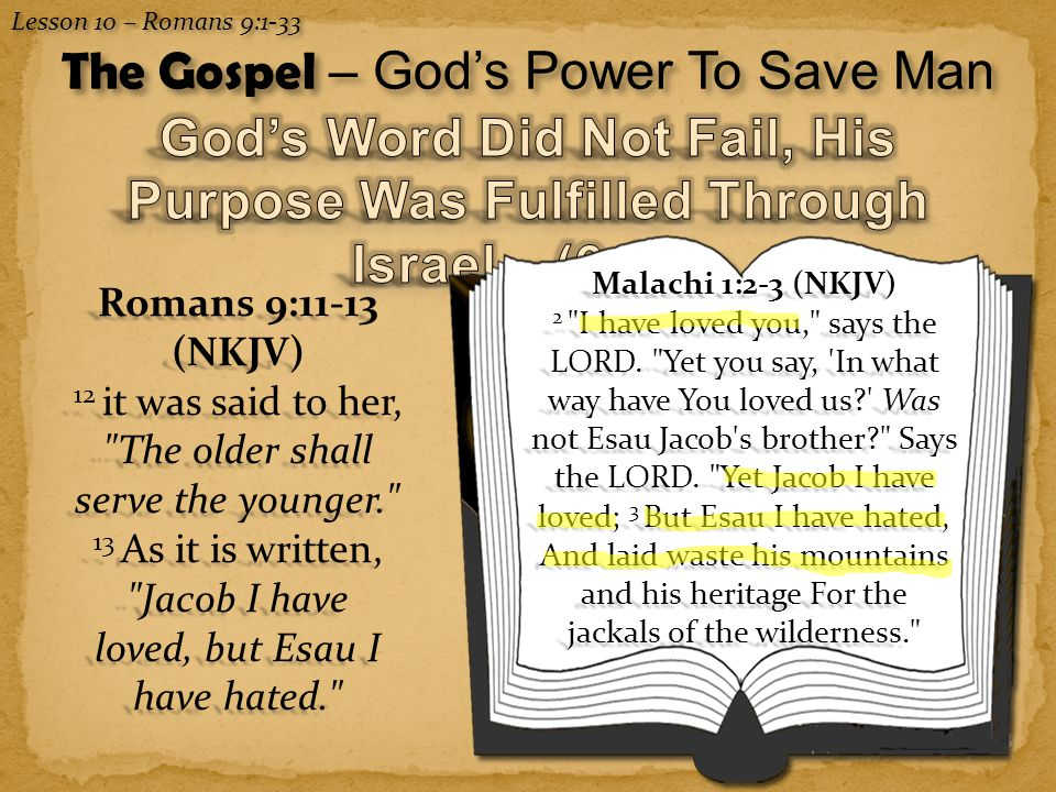8 Lesson 10 – Romans 9:1-33 The Gospel – God's Power To Save Man Romans 9:11-13 (NKJV) 12 it was said to her, The older shall serve the younger. 13 As it is written, Jacob I have loved, but Esau I have hated. Malachi 1:2-3 (NKJV) 2 I have loved you, says the LORD.