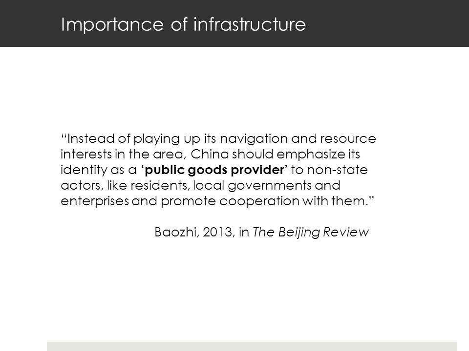 Importance of infrastructure Instead of playing up its navigation and resource interests in the area, China should emphasize its identity as a 'public goods provider' to non-state actors, like residents, local governments and enterprises and promote cooperation with them. Baozhi, 2013, in The Beijing Review