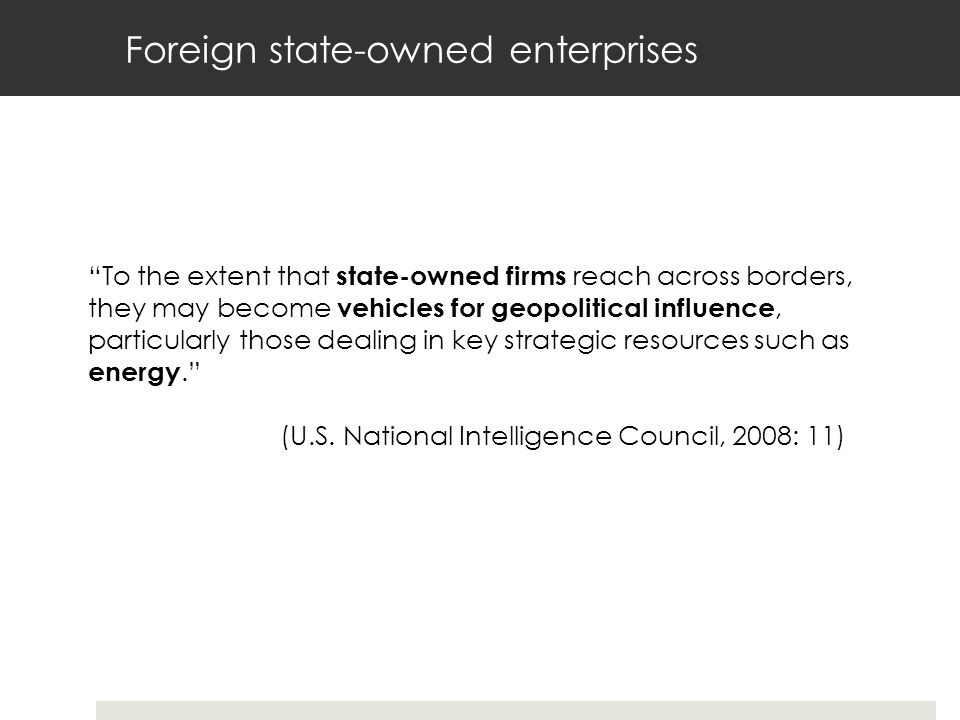 Foreign state-owned enterprises To the extent that state-owned firms reach across borders, they may become vehicles for geopolitical influence, particularly those dealing in key strategic resources such as energy. (U.S.