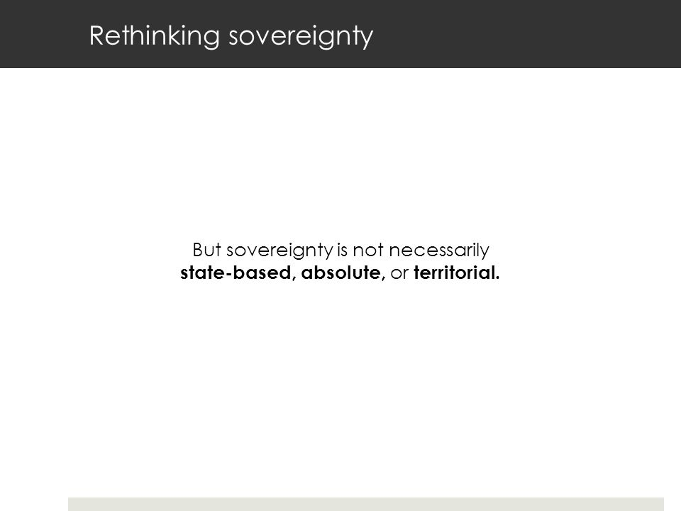Rethinking sovereignty But sovereignty is not necessarily state-based, absolute, or territorial.