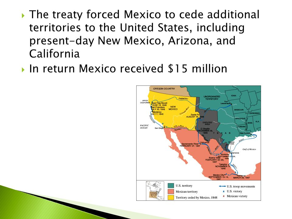  The treaty forced Mexico to cede additional territories to the United States, including present-day New Mexico, Arizona, and California  In return