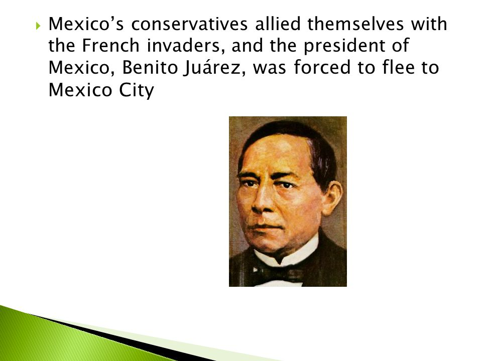  Mexico's conservatives allied themselves with the French invaders, and the president of Mexico, Benito Juárez, was forced to flee to Mexico City