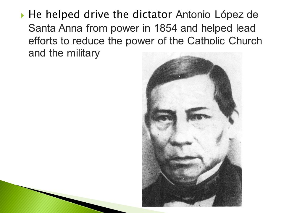  He helped drive the dictator Antonio López de Santa Anna from power in 1854 and helped lead efforts to reduce the power of the Catholic Church and t