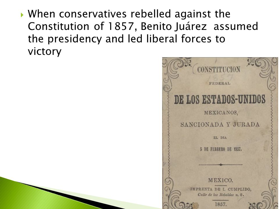  When conservatives rebelled against the Constitution of 1857, Benito Juárez assumed the presidency and led liberal forces to victory