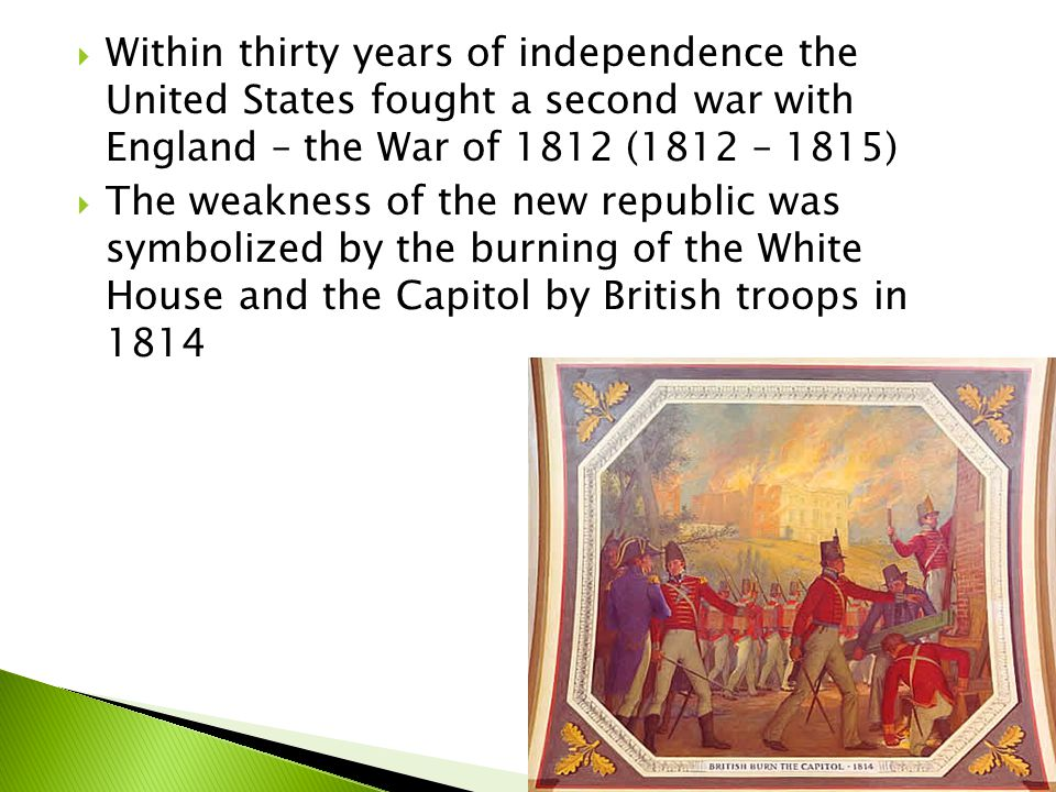  Within thirty years of independence the United States fought a second war with England – the War of 1812 (1812 – 1815)  The weakness of the new rep