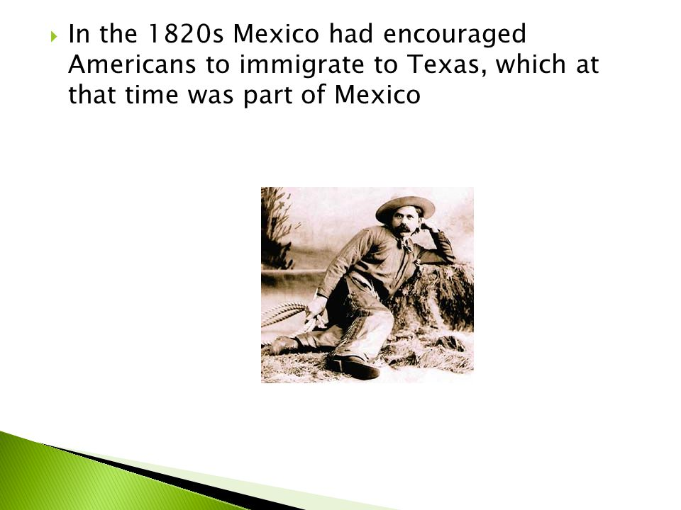  In the 1820s Mexico had encouraged Americans to immigrate to Texas, which at that time was part of Mexico