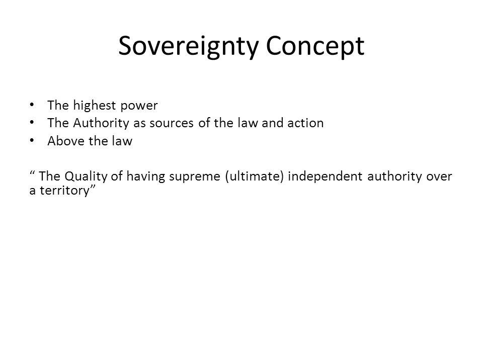 "Sovereignty Concept The highest power The Authority as sources of the law and action Above the law "" The Quality of having supreme (ultimate) independ"