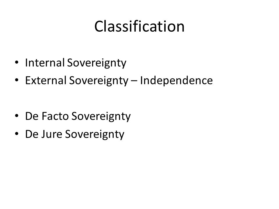 Classification Internal Sovereignty External Sovereignty – Independence De Facto Sovereignty De Jure Sovereignty