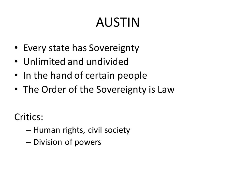 AUSTIN Every state has Sovereignty Unlimited and undivided In the hand of certain people The Order of the Sovereignty is Law Critics: – Human rights,