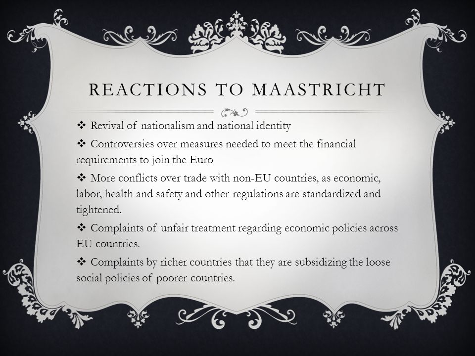 REACTIONS TO MAASTRICHT  Revival of nationalism and national identity  Controversies over measures needed to meet the financial requirements to join the Euro  More conflicts over trade with non-EU countries, as economic, labor, health and safety and other regulations are standardized and tightened.