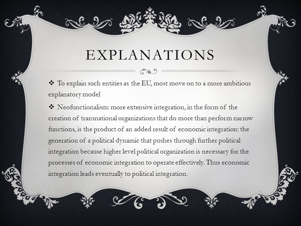 EXPLANATIONS  To explain such entities as the EU, most move on to a more ambitious explanatory model  Neofunctionalism: more extensive integration, in the form of the creation of transnational organizations that do more than perform narrow functions, is the product of an added result of economic integration: the generation of a political dynamic that pushes through further political integration because higher level political organization is necessary for the processes of economic integration to operate effectively.
