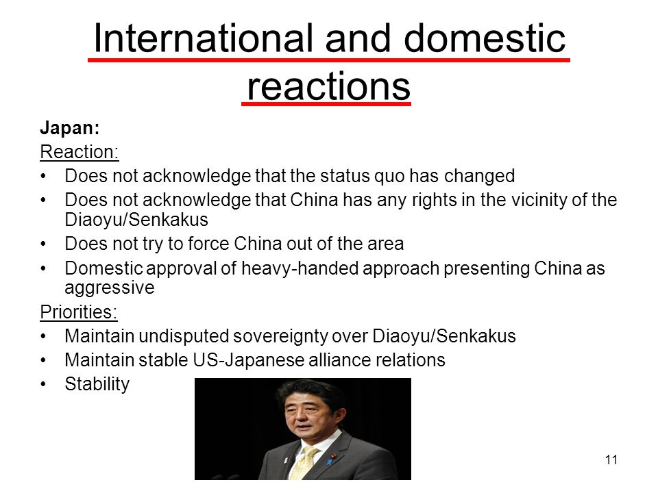 11 International and domestic reactions Japan: Reaction: Does not acknowledge that the status quo has changed Does not acknowledge that China has any rights in the vicinity of the Diaoyu/Senkakus Does not try to force China out of the area Domestic approval of heavy-handed approach presenting China as aggressive Priorities: Maintain undisputed sovereignty over Diaoyu/Senkakus Maintain stable US-Japanese alliance relations Stability