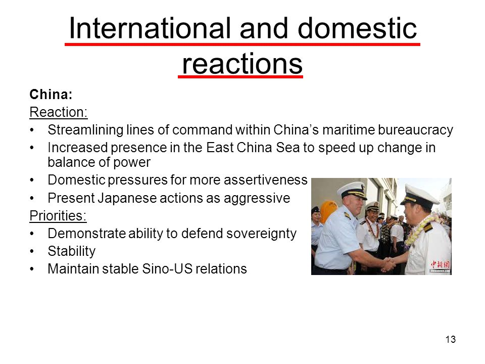 13 International and domestic reactions China: Reaction: Streamlining lines of command within China's maritime bureaucracy Increased presence in the East China Sea to speed up change in balance of power Domestic pressures for more assertiveness Present Japanese actions as aggressive Priorities: Demonstrate ability to defend sovereignty Stability Maintain stable Sino-US relations