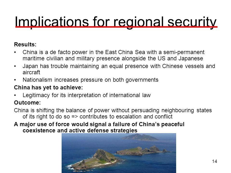 14 Implications for regional security Results: China is a de facto power in the East China Sea with a semi-permanent maritime civilian and military presence alongside the US and Japanese Japan has trouble maintaining an equal presence with Chinese vessels and aircraft Nationalism increases pressure on both governments China has yet to achieve: Legitimacy for its interpretation of international law Outcome: China is shifting the balance of power without persuading neighbouring states of its right to do so => contributes to escalation and conflict A major use of force would signal a failure of China's peaceful coexistence and active defense strategies