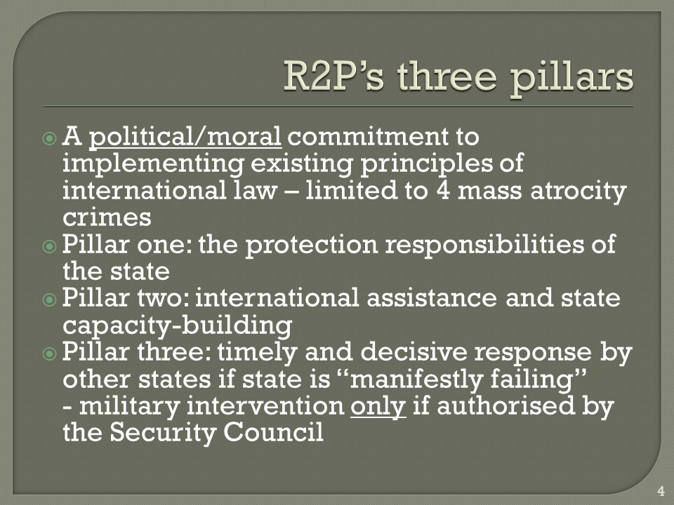  A political/moral commitment to implementing existing principles of international law – limited to 4 mass atrocity crimes  Pillar one: the protection responsibilities of the state  Pillar two: international assistance and state capacity-building  Pillar three: timely and decisive response by other states if state is manifestly failing - military intervention only if authorised by the Security Council 4