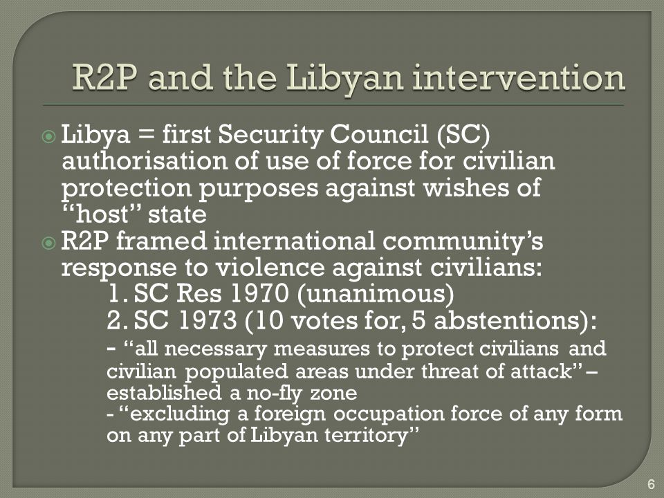 """ Libya = first Security Council (SC) authorisation of use of force for civilian protection purposes against wishes of """"host"""" state  R2P framed inter"""