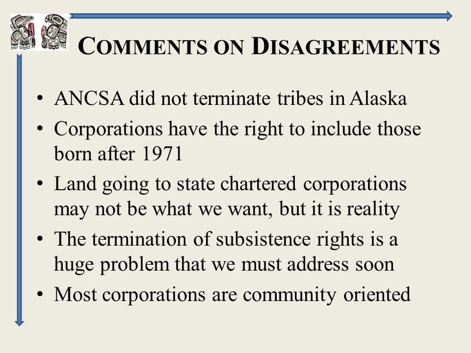 C OMMENTS ON D ISAGREEMENTS ANCSA did not terminate tribes in Alaska Corporations have the right to include those born after 1971 Land going to state chartered corporations may not be what we want, but it is reality The termination of subsistence rights is a huge problem that we must address soon Most corporations are community oriented