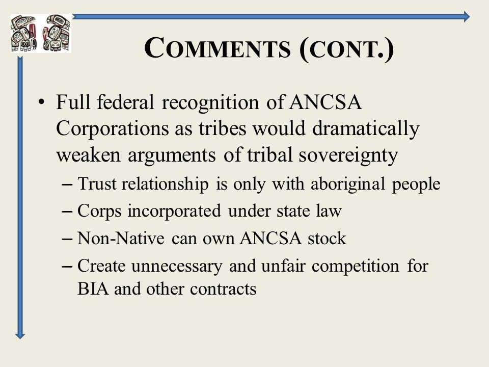 C OMMENTS ( CONT.) Full federal recognition of ANCSA Corporations as tribes would dramatically weaken arguments of tribal sovereignty – Trust relationship is only with aboriginal people – Corps incorporated under state law – Non-Native can own ANCSA stock – Create unnecessary and unfair competition for BIA and other contracts