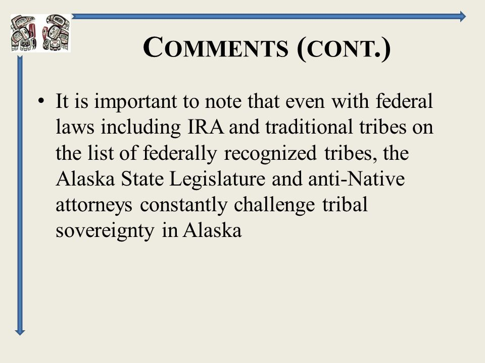 C OMMENTS ( CONT.) It is important to note that even with federal laws including IRA and traditional tribes on the list of federally recognized tribes, the Alaska State Legislature and anti-Native attorneys constantly challenge tribal sovereignty in Alaska