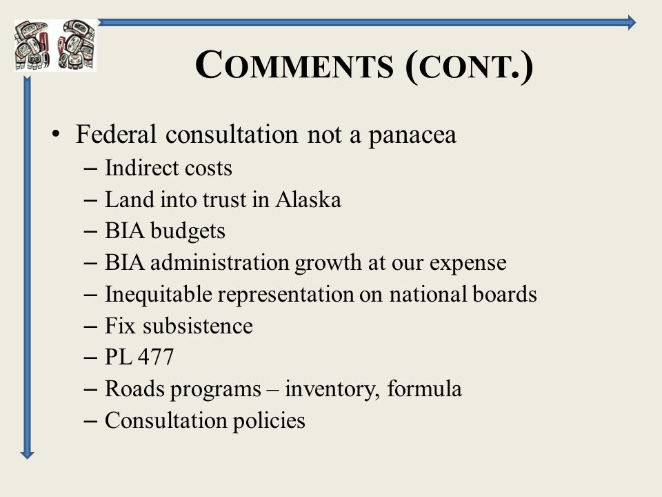 C OMMENTS ( CONT.) Federal consultation not a panacea – Indirect costs – Land into trust in Alaska – BIA budgets – BIA administration growth at our expense – Inequitable representation on national boards – Fix subsistence – PL 477 – Roads programs – inventory, formula – Consultation policies