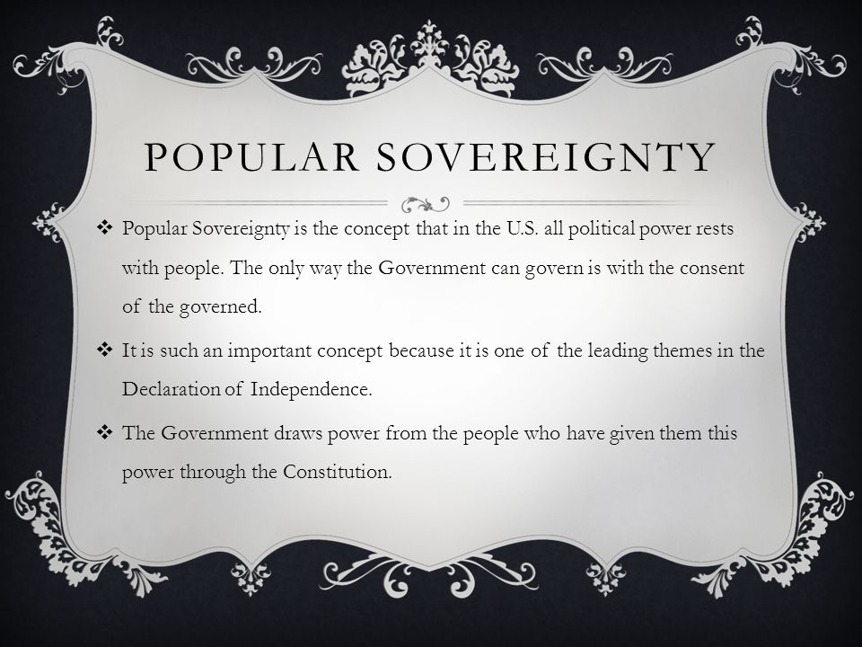 POPULAR SOVEREIGNTY  Popular Sovereignty is the concept that in the U.S. all political power rests with people. The only way the Government can gover