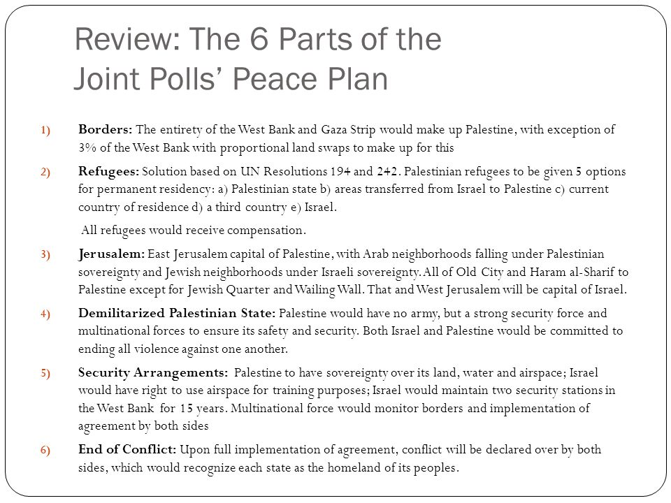 Review: The 6 Parts of the Joint Polls' Peace Plan 1) Borders: The entirety of the West Bank and Gaza Strip would make up Palestine, with exception of 3% of the West Bank with proportional land swaps to make up for this 2) Refugees: Solution based on UN Resolutions 194 and 242.