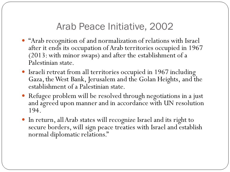 Arab Peace Initiative, 2002 Arab recognition of and normalization of relations with Israel after it ends its occupation of Arab territories occupied in 1967 (2013: with minor swaps) and after the establishment of a Palestinian state.