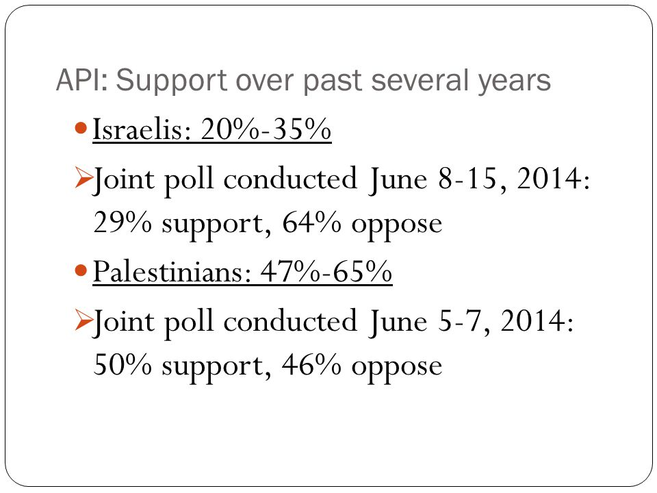 API: Support over past several years Israelis: 20%-35%  Joint poll conducted June 8-15, 2014: 29% support, 64% oppose Palestinians: 47%-65%  Joint poll conducted June 5-7, 2014: 50% support, 46% oppose