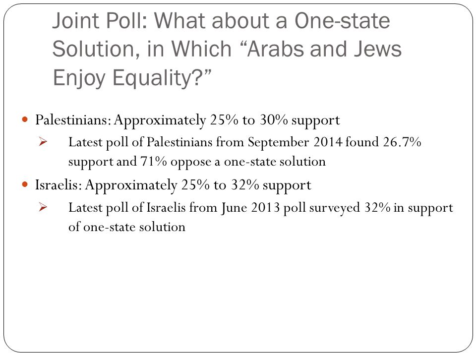 Joint Poll: What about a One-state Solution, in Which Arabs and Jews Enjoy Equality Palestinians: Approximately 25% to 30% support  Latest poll of Palestinians from September 2014 found 26.7% support and 71% oppose a one-state solution Israelis: Approximately 25% to 32% support  Latest poll of Israelis from June 2013 poll surveyed 32% in support of one-state solution