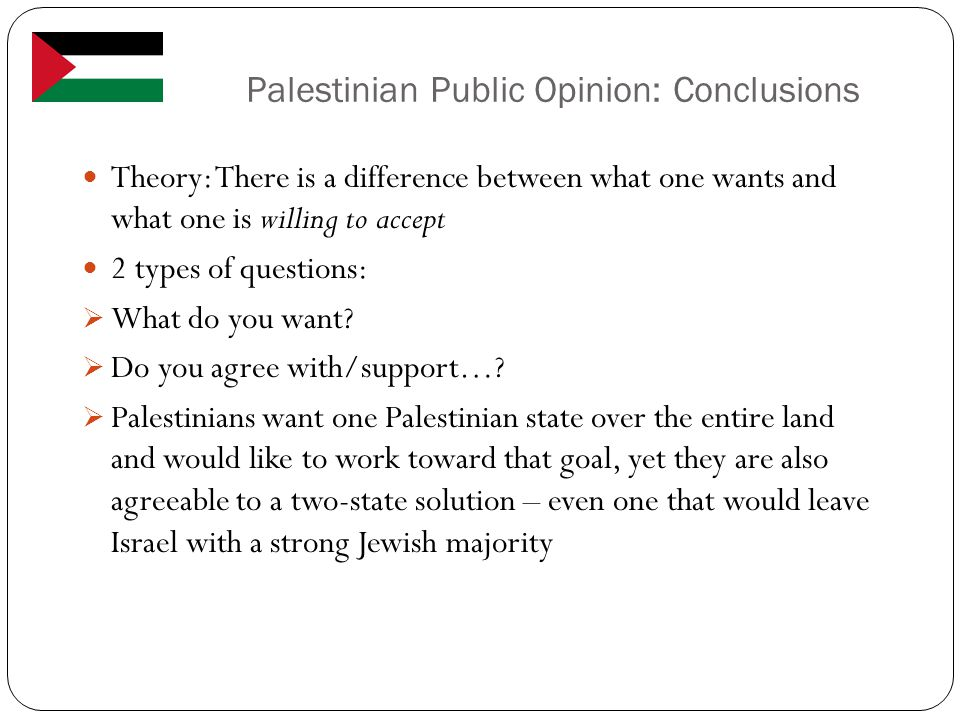 Palestinian Public Opinion: Conclusions Theory: There is a difference between what one wants and what one is willing to accept 2 types of questions:  What do you want.