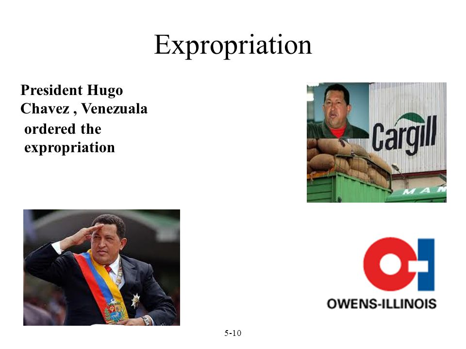 Expropriation 5-10 President Hugo Chavez, Venezuala ordered the expropriation